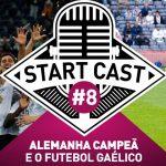 STARTCAST #8 | ALEMANHA CAMPEÃ E O FUTEBOL GAÉLICO