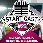 STARTCAST #25 | A BRUXA TÁ SOLTA, MENOS NA INGLATERRA