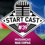 STARTCAST #39 – MUDANÇAS NAS COPAS