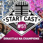STARTCAST #51 | DINASTIAS NA CHAMPIONS